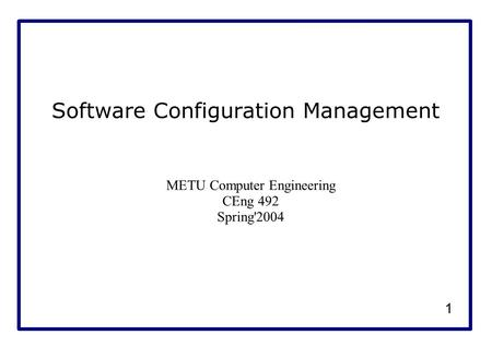 1 Software Configuration Management METU Computer Engineering CEng 492 Spring'2004.