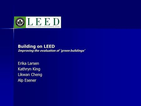 Building on LEED Improving the evaluation of 'green bulidings' Erika Larsen Kathryn King Likwan Cheng Alp Esener.