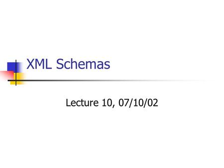 XML Schemas Lecture 10, 07/10/02. Acknowledgements A great portion of this presentation has been borrowed from Roger Costello's excellent presentation.