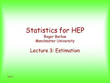 Slide 1 Statistics for HEP Roger Barlow Manchester University Lecture 3: Estimation.