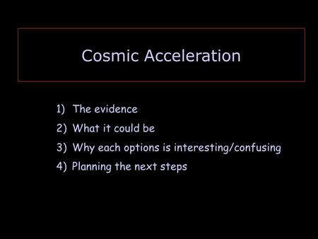 Cosmic Acceleration 1)The evidence 2)What it could be 3)Why each options is interesting/confusing 4)Planning the next steps.