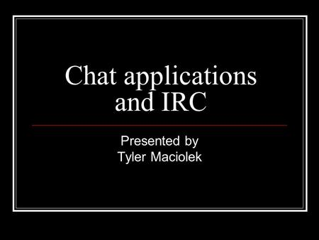 Chat applications and IRC Presented by Tyler Maciolek.