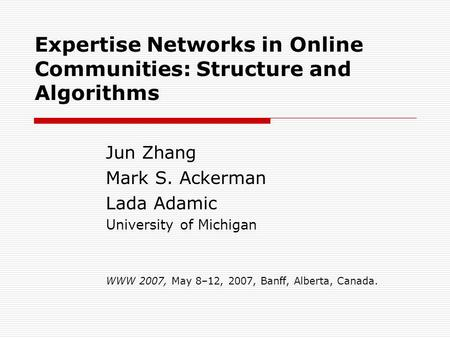 Expertise Networks in Online Communities: Structure and Algorithms Jun Zhang Mark S. Ackerman Lada Adamic University of Michigan WWW 2007, May 8–12, 2007,