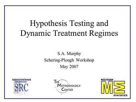 Hypothesis Testing and Dynamic Treatment Regimes S.A. Murphy Schering-Plough Workshop May 2007 TexPoint fonts used in EMF. Read the TexPoint manual before.