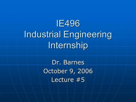 IE496 Industrial Engineering Internship Dr. Barnes October 9, 2006 Lecture #5.