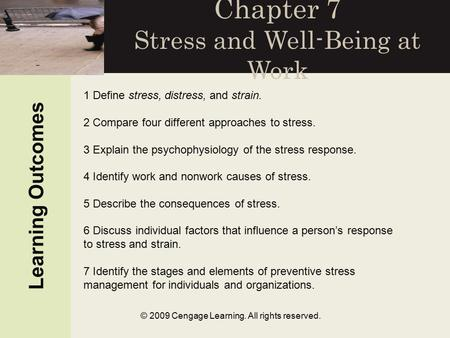 © 2009 Cengage Learning. All rights reserved. Chapter 7 Stress and Well-Being at Work Learning Outcomes 1 Define stress, distress, and strain. 2 Compare.