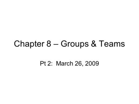 Chapter 8 – Groups & Teams Pt 2: March 26, 2009. Teams Definition: –Nature of their output? –Types of tasks? See dimensions of teams in book.