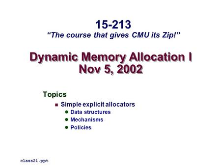 "Dynamic Memory Allocation I Nov 5, 2002 Topics Simple explicit allocators Data structures Mechanisms Policies class21.ppt 15-213 ""The course that gives."