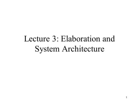 1 Lecture 3: Elaboration and System Architecture.