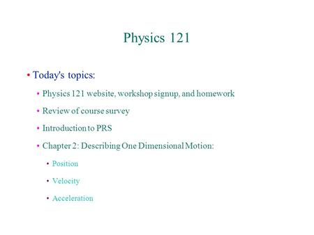 Physics 121 Today's topics: Physics 121 website, workshop signup, and homework Review of course survey Introduction to PRS Chapter 2: Describing One Dimensional.