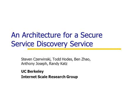 An Architecture for a Secure Service Discovery Service Steven Czerwinski, Todd Hodes, Ben Zhao, Anthony Joseph, Randy Katz UC Berkeley Internet Scale Research.