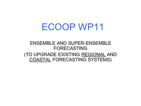 ECOOP WP11 ENSEMBLE AND SUPER-ENSEMBLE FORECASTING (TO UPGRADE EXISTING REGIONAL AND COASTAL FORECASTING SYSTEMS)