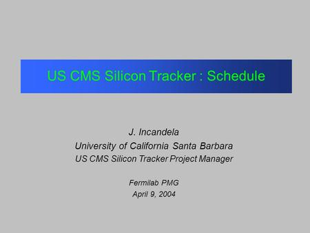 US CMS Silicon Tracker : Schedule J. Incandela University of California Santa Barbara US CMS Silicon Tracker Project Manager Fermilab PMG April 9, 2004.