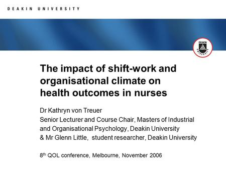 The impact of shift-work and organisational climate on health outcomes in nurses Dr Kathryn von Treuer Senior Lecturer and Course Chair, Masters of Industrial.