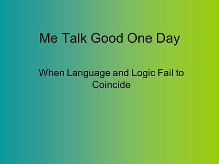 Me Talk Good One Day When Language and Logic Fail to Coincide.
