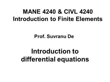 MANE 4240 & CIVL 4240 Introduction to Finite Elements Introduction to differential equations Prof. Suvranu De.