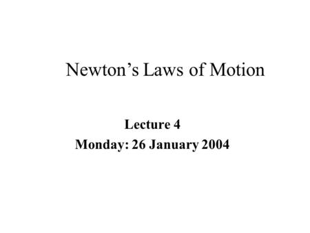 Lecture 4 Monday: 26 January 2004 Newton's Laws of Motion.