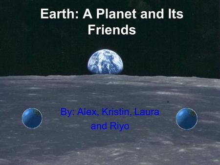 Earth: A Planet and Its Friends By: Alex, Kristin, Laura and Riyo.