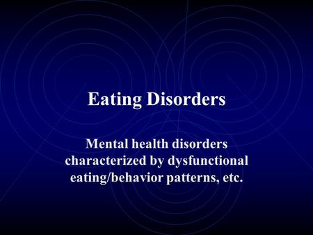 Eating Disorders Mental health disorders characterized by dysfunctional eating/behavior patterns, etc.