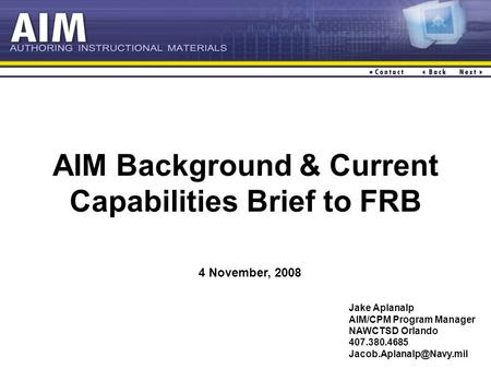 AIM Background & Current Capabilities Brief to FRB Jake Aplanalp AIM/CPM Program Manager NAWCTSD Orlando 407.380.4685 4 November,
