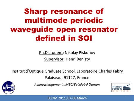 Sharp resonance of multimode periodic waveguide open resonator defined in SOI Ph.D student: Nikolay Piskunov Supervisor: Henri Benisty Institut d'Optique.