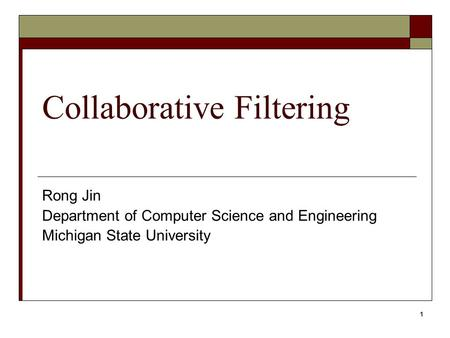1 Collaborative Filtering Rong Jin Department of Computer Science and Engineering Michigan State University.