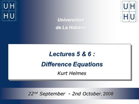 Universidad de La Habana Lectures 5 & 6 : Difference Equations Kurt Helmes 22 nd September - 2nd October, 2008.