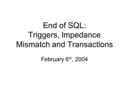 End of SQL: Triggers, Impedance Mismatch and Transactions February 6 th, 2004.