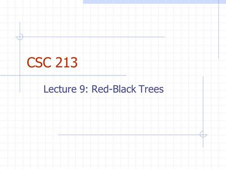 CSC 213 Lecture 9: Red-Black Trees. Announcements Reminder: Daily Quizzes should take 15 minutes Goal is to provide chance to see if you really understand.
