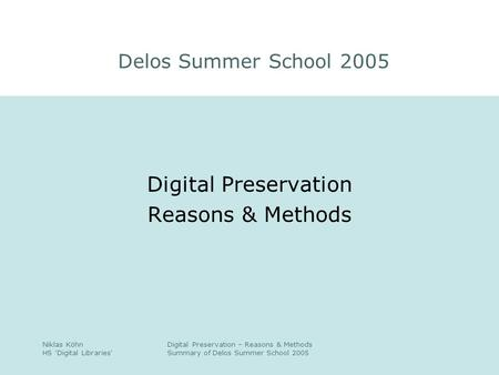 Niklas Köhn HS 'Digital Libraries' Digital Preservation – Reasons & Methods Summary of Delos Summer School 2005 Digital Preservation Reasons & Methods.