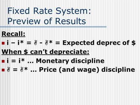 Fixed Rate System: Preview of Results Recall: i – i* =  -  * = Expected deprec of $ When $ can't depreciate: i = i* … Monetary discipline  =  * … Price.