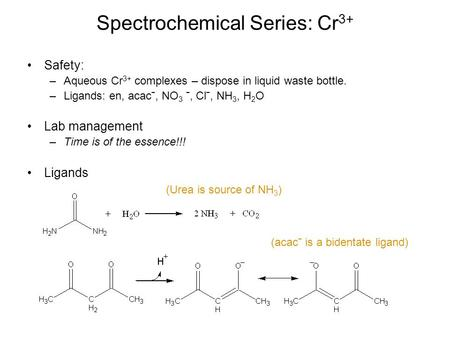 Spectrochemical Series: Cr 3+ Safety: –Aqueous Cr 3+ complexes – dispose in liquid waste bottle. –Ligands: en, acacˉ, NO 3 ˉ, Clˉ, NH 3, H 2 O Lab management.