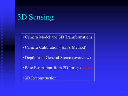 1 3D Sensing Camera Model and 3D Transformations Camera Calibration (Tsai's Method) Depth from General Stereo (overview) Pose Estimation from 2D Images.