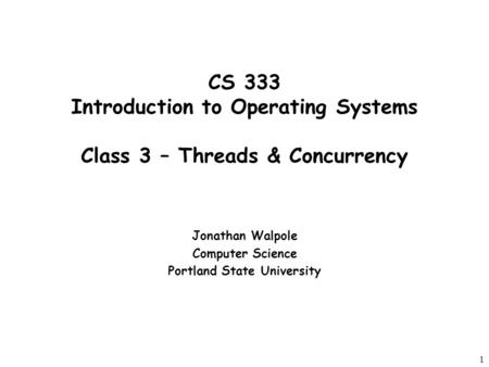 1 CS 333 Introduction to Operating Systems Class 3 – Threads & Concurrency Jonathan Walpole Computer Science Portland State University.