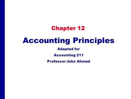 Chapter 12 Accounting Principles Adapted for Accounting 211 Professor John Ahmad.