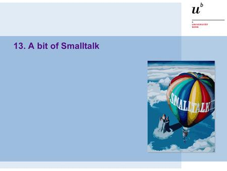 13. A bit of Smalltalk. © Oscar Nierstrasz 2 Roadmap  The origins of Smalltalk  What is Smalltalk?  Syntax in a nutshell  Seaside — web development.