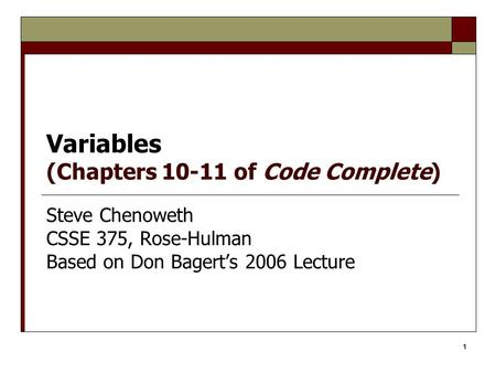 1 Variables (Chapters 10-11 of Code Complete) Steve Chenoweth CSSE 375, Rose-Hulman Based on Don Bagert's 2006 Lecture.