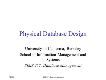 9/25/2001SIMS 257: Database Management Physical Database Design University of California, Berkeley School of Information Management and Systems SIMS 257: