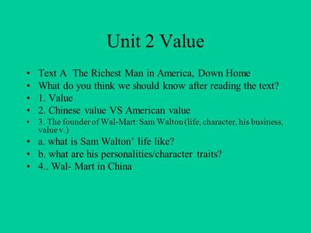 Unit 2 Value Text A The Richest Man in America, Down Home What do you think we should know after reading the text? 1. Value 2. Chinese value VS American.