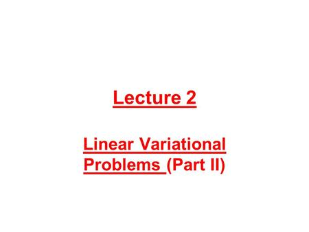 Lecture 2 Linear Variational Problems (Part II). Conjugate Gradient Algorithms for Linear Variational Problems in Hilbert Spaces 1.Introduction. Synopsis.
