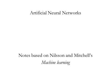Artificial Neural Networks Notes based on Nilsson and Mitchell's Machine learning.