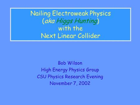 Nailing Electroweak Physics (aka Higgs Hunting) with the Next Linear Collider Bob Wilson High Energy Physics Group CSU Physics Research Evening November.