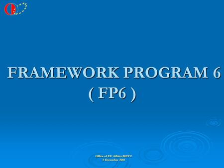 Office of EU Affairs-METU 5 December 2003 FRAMEWORK PROGRAM 6 ( FP6 ) FRAMEWORK PROGRAM 6 ( FP6 )