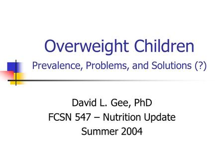 Overweight <strong>Children</strong> Prevalence, Problems, and Solutions (?) David L. Gee, PhD FCSN 547 – Nutrition Update Summer 2004.