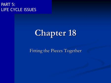 PART 5: LIFE CYCLE ISSUES Chapter 18 Fitting the Pieces Together.