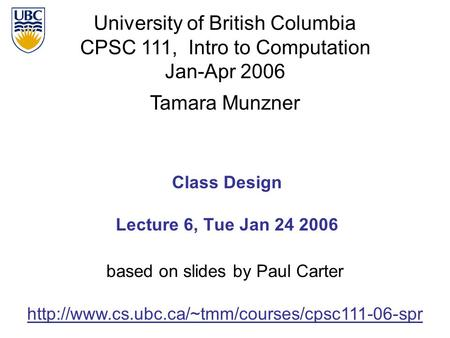 University of British Columbia CPSC 111, Intro to Computation Jan-Apr 2006 Tamara Munzner Class Design Lecture 6, Tue Jan 24 2006
