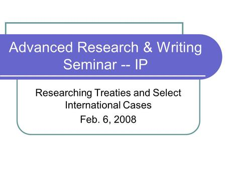 Advanced Research & Writing Seminar -- IP Researching Treaties and Select International Cases Feb. 6, 2008.