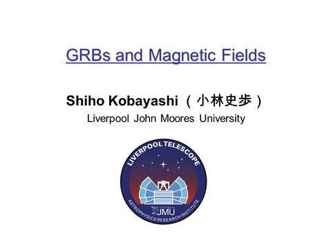 GRBs and Magnetic Fields Shiho Kobayashi (小林史歩) Liverpool John Moores University.