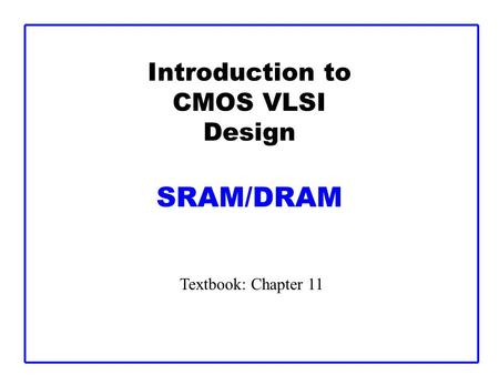 Introduction to CMOS VLSI Design SRAM/DRAM Textbook: Chapter 11.