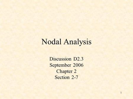 1 Nodal Analysis Discussion D2.3 September 2006 Chapter 2 Section 2-7.